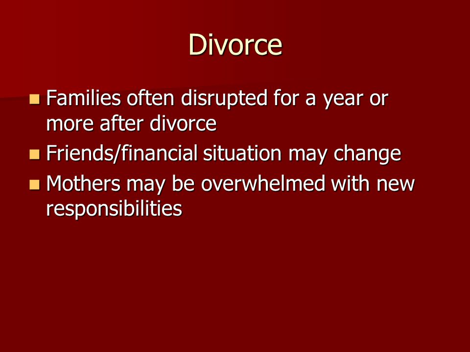Divorce Families often disrupted for a year or more after divorce Families often disrupted for a year or more after divorce Friends/financial situation may change Friends/financial situation may change Mothers may be overwhelmed with new responsibilities Mothers may be overwhelmed with new responsibilities