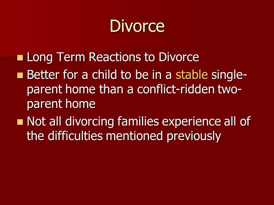 Divorce Long Term Reactions to Divorce Long Term Reactions to Divorce Better for a child to be in a stable single- parent home than a conflict-ridden two- parent home Better for a child to be in a stable single- parent home than a conflict-ridden two- parent home Not all divorcing families experience all of the difficulties mentioned previously Not all divorcing families experience all of the difficulties mentioned previously