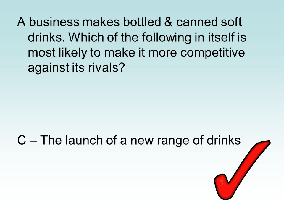 A business makes bottled & canned soft drinks. Which of the following in itself is most likely to make it more competitive against its rivals? C – The