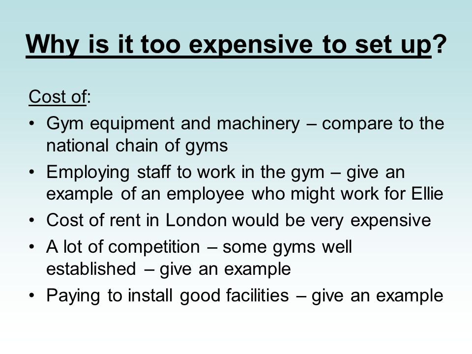 Why is it too expensive to set up? Cost of: Gym equipment and machinery – compare to the national chain of gyms Employing staff to work in the gym – g