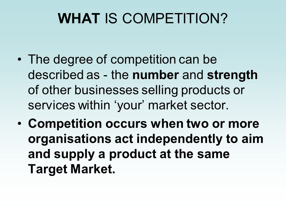 WHAT IS COMPETITION? The degree of competition can be described as - the number and strength of other businesses selling products or services within y
