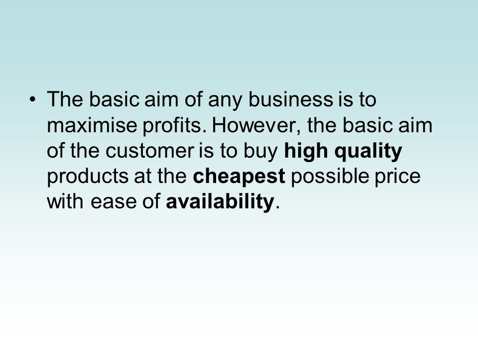The basic aim of any business is to maximise profits. However, the basic aim of the customer is to buy high quality products at the cheapest possible