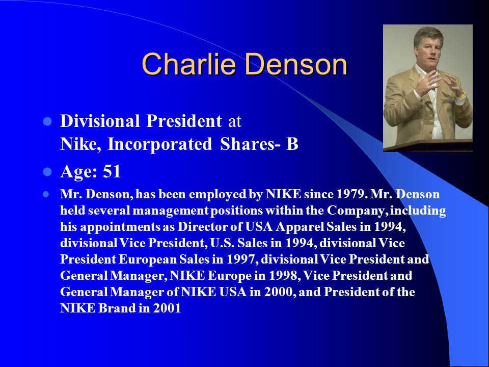 Charlie Denson Divisional President at Nike, Incorporated Shares- B Age: 51 Mr. Denson, has been employed by NIKE since 1979. Mr. Denson held several