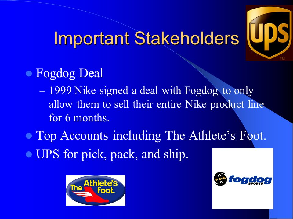 Important Stakeholders Fogdog Deal – 1999 Nike signed a deal with Fogdog to only allow them to sell their entire Nike product line for 6 months. Top A