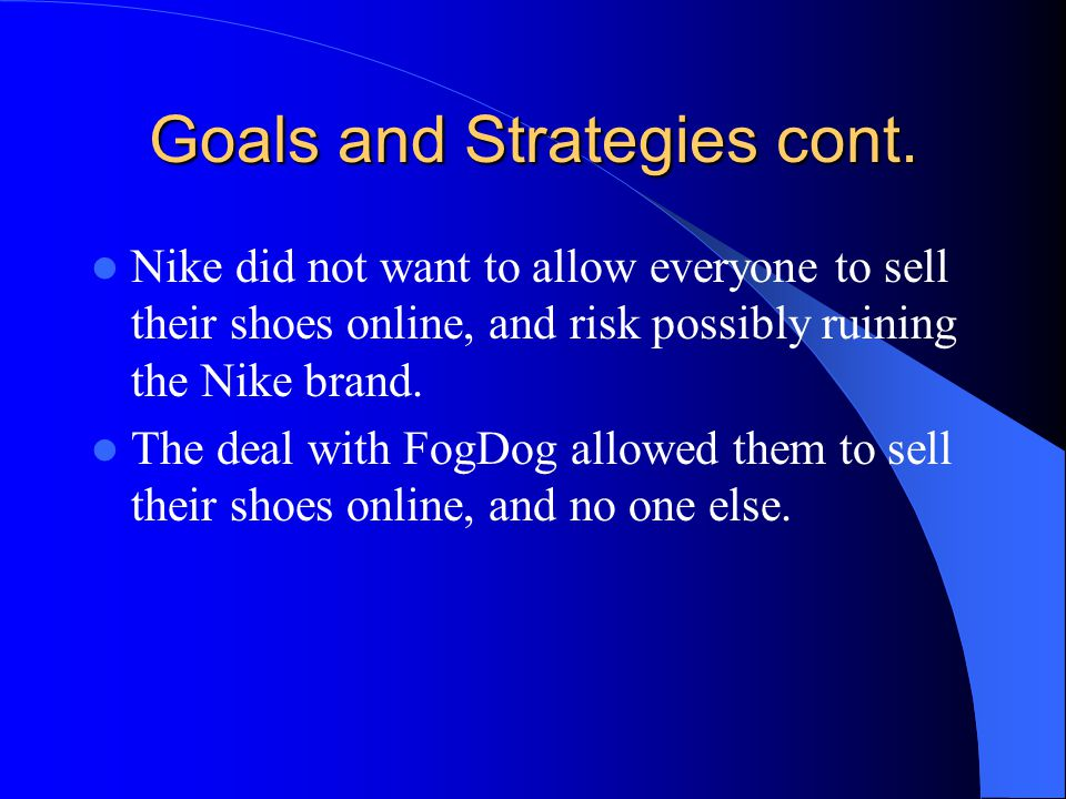 Goals and Strategies cont. Nike did not want to allow everyone to sell their shoes online, and risk possibly ruining the Nike brand. The deal with Fog