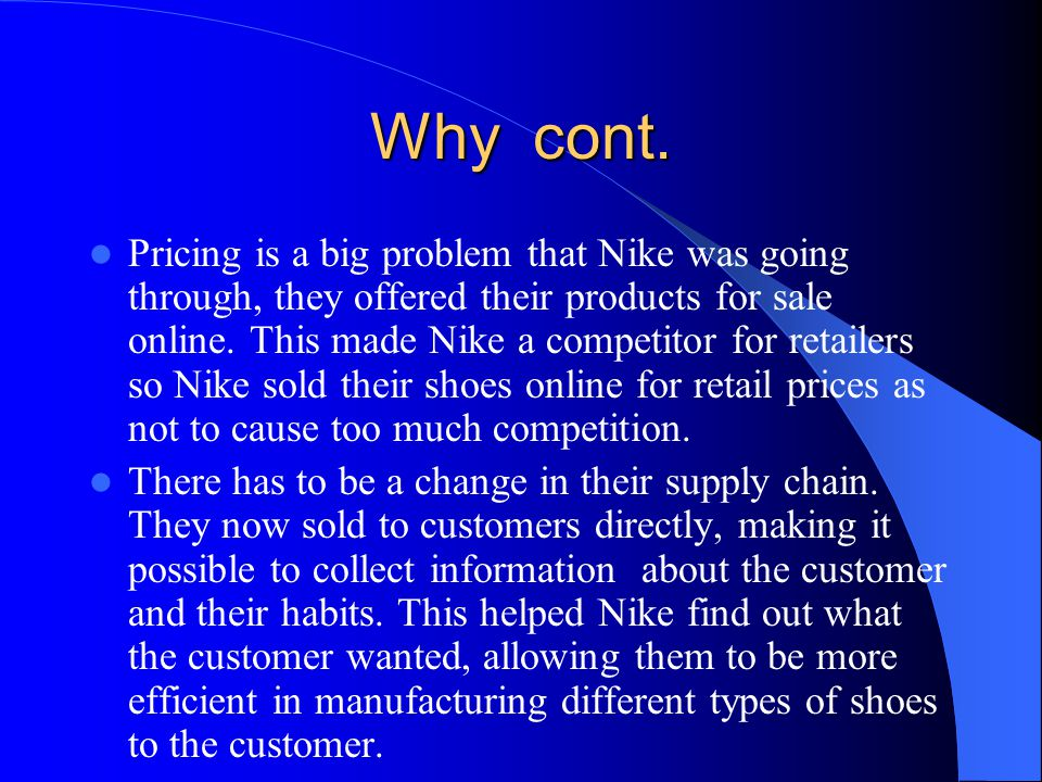 Why cont. Pricing is a big problem that Nike was going through, they offered their products for sale online. This made Nike a competitor for retailers