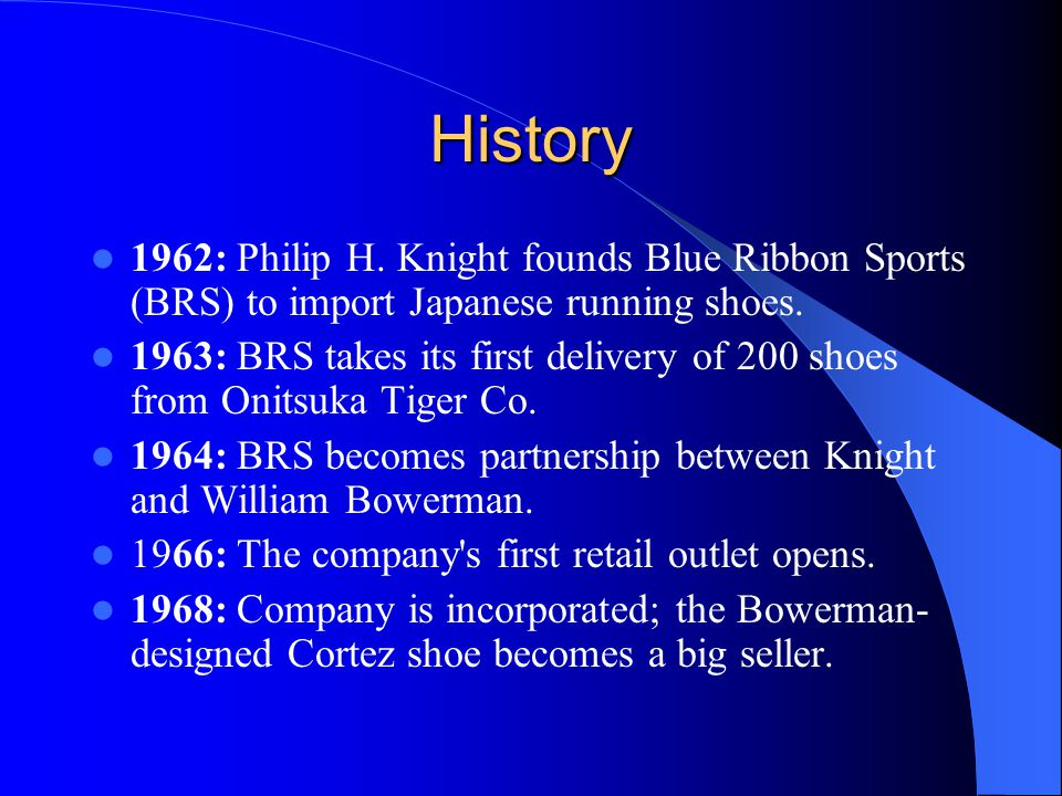 History 1962: Philip H. Knight founds Blue Ribbon Sports (BRS) to import Japanese running shoes. 1963: BRS takes its first delivery of 200 shoes from