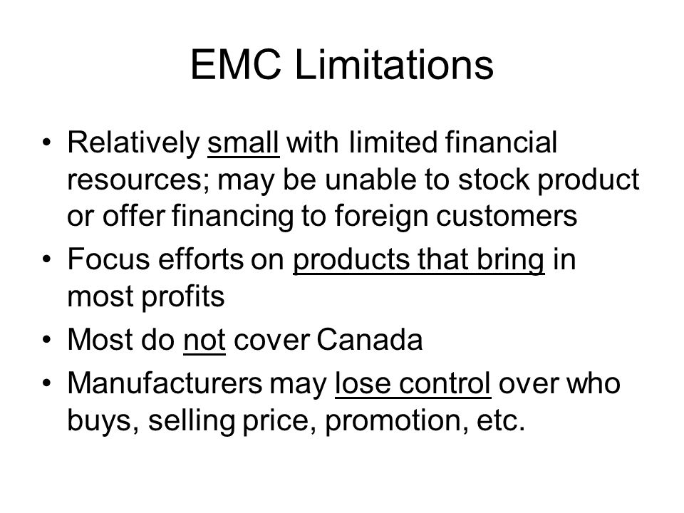 EMC Limitations Relatively small with limited financial resources; may be unable to stock product or offer financing to foreign customers Focus efforts on products that bring in most profits Most do not cover Canada Manufacturers may lose control over who buys, selling price, promotion, etc.