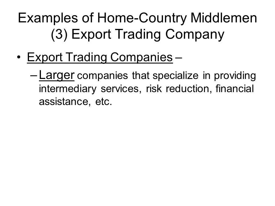 Examples of Home-Country Middlemen (3) Export Trading Company Export Trading Companies – –Larger companies that specialize in providing intermediary services, risk reduction, financial assistance, etc.
