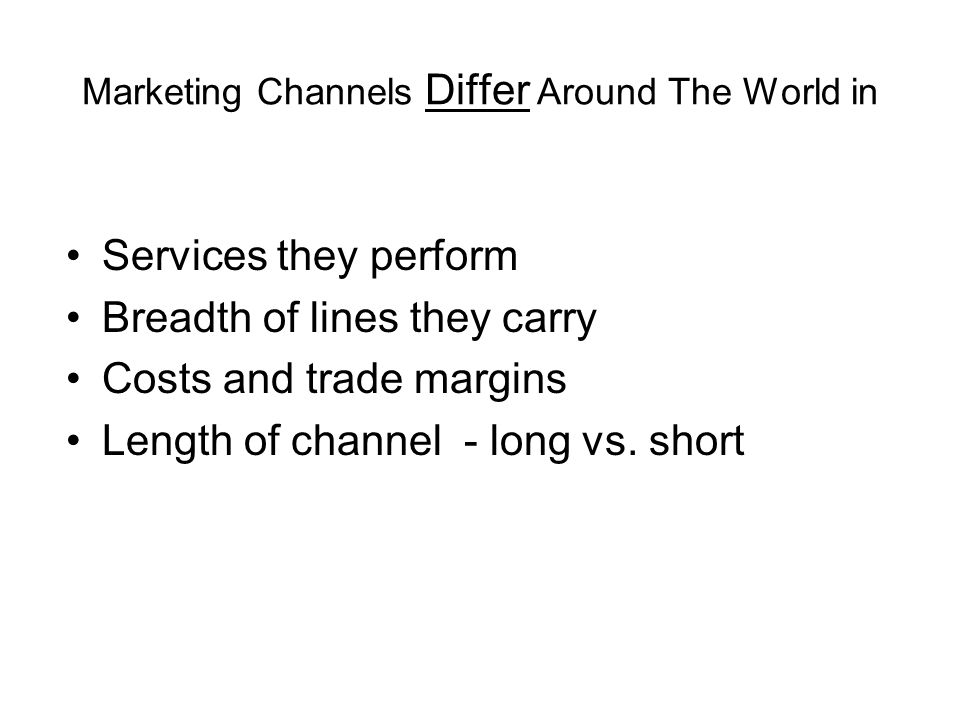 Marketing Channels Differ Around The World in Services they perform Breadth of lines they carry Costs and trade margins Length of channel - long vs.