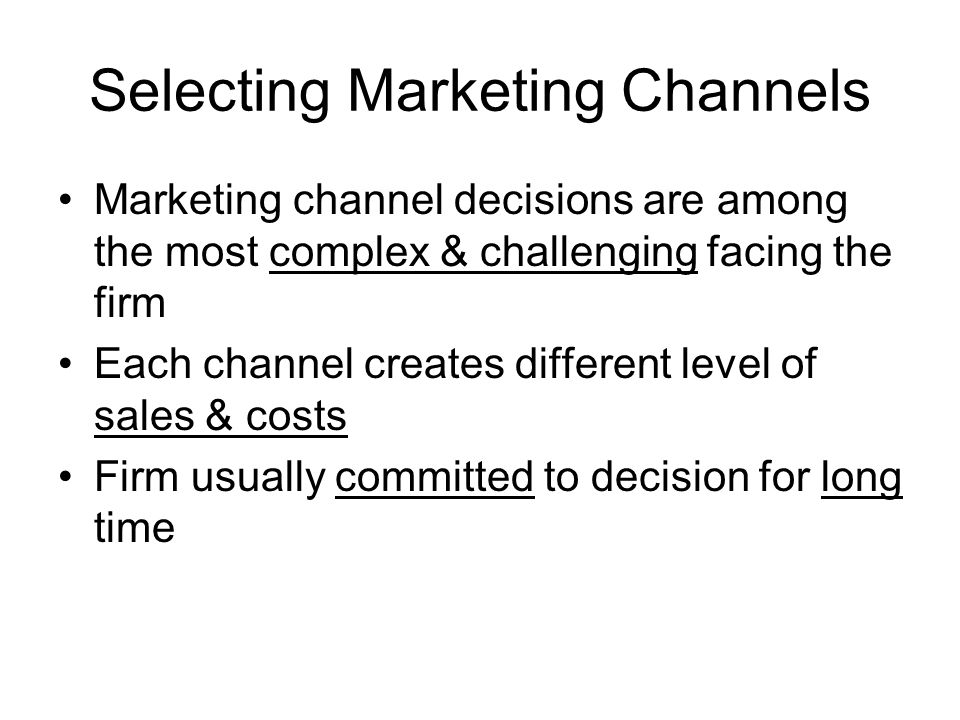 Selecting Marketing Channels Marketing channel decisions are among the most complex & challenging facing the firm Each channel creates different level of sales & costs Firm usually committed to decision for long time