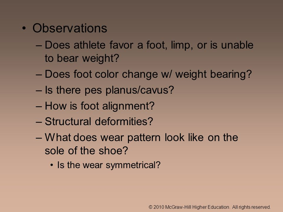 © 2010 McGraw-Hill Higher Education. All rights reserved. Observations –Does athlete favor a foot, limp, or is unable to bear weight? –Does foot color
