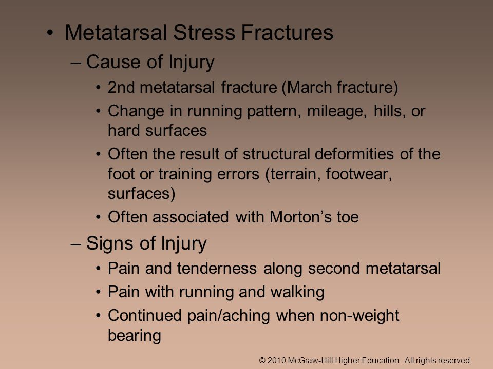 Metatarsal Stress Fractures –Cause of Injury 2nd metatarsal fracture (March fracture) Change in running pattern, mileage, hills, or hard surfaces Often the result of structural deformities of the foot or training errors (terrain, footwear, surfaces) Often associated with Mortons toe –Signs of Injury Pain and tenderness along second metatarsal Pain with running and walking Continued pain/aching when non-weight bearing