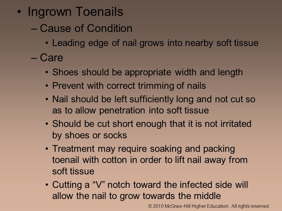 © 2010 McGraw-Hill Higher Education. All rights reserved. Ingrown Toenails –Cause of Condition Leading edge of nail grows into nearby soft tissue –Car