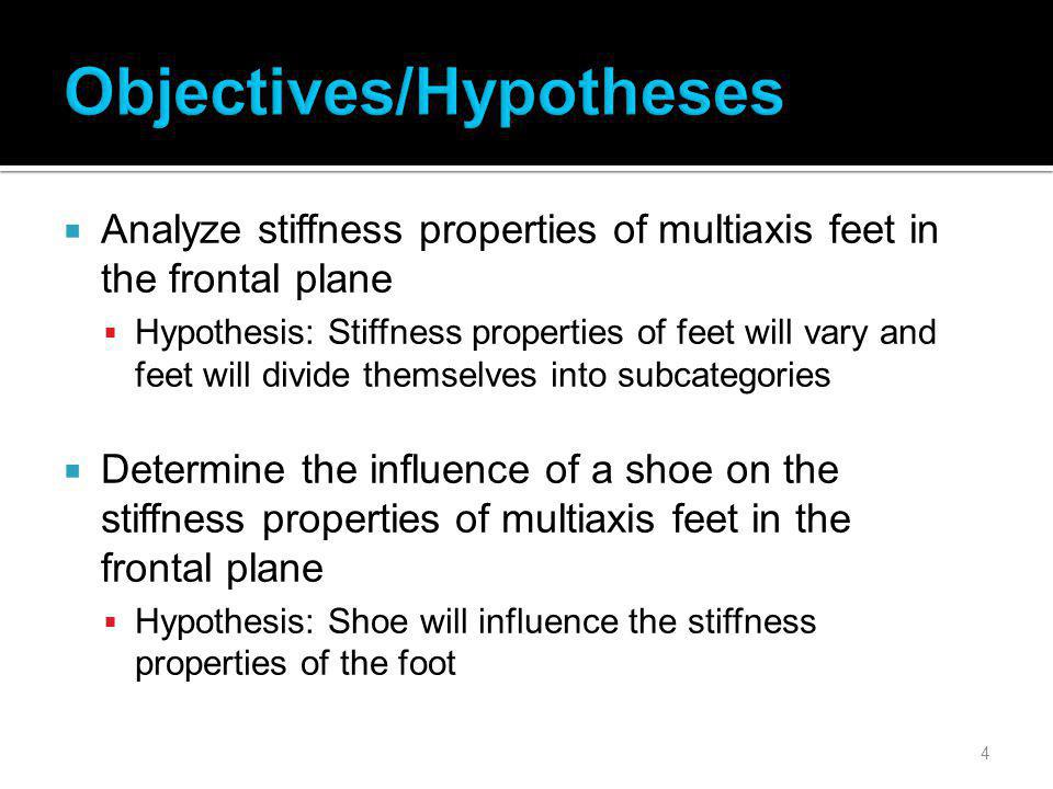 4 Analyze stiffness properties of multiaxis feet in the frontal plane Hypothesis: Stiffness properties of feet will vary and feet will divide themselves into subcategories Determine the influence of a shoe on the stiffness properties of multiaxis feet in the frontal plane Hypothesis: Shoe will influence the stiffness properties of the foot