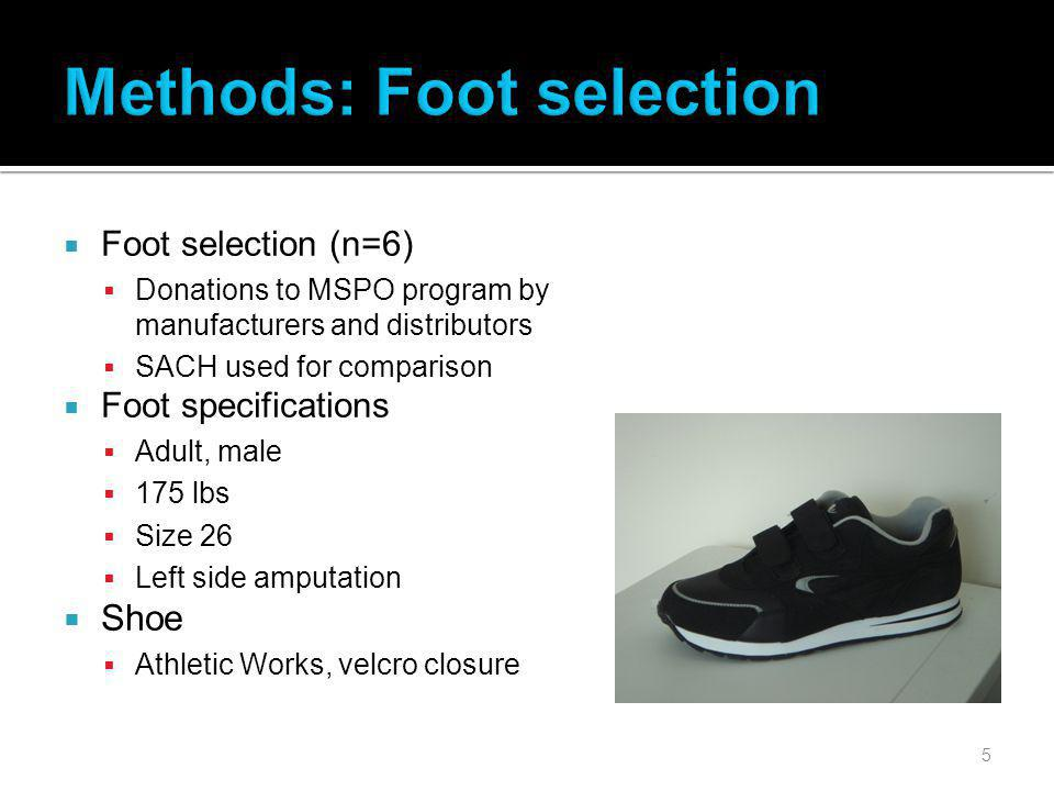 5 Foot selection (n=6) Donations to MSPO program by manufacturers and distributors SACH used for comparison Foot specifications Adult, male 175 lbs Size 26 Left side amputation Shoe Athletic Works, velcro closure