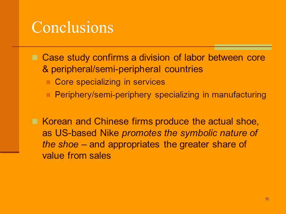 16 Conclusions Case study confirms a division of labor between core & peripheral/semi-peripheral countries Core specializing in services Periphery/semi-periphery specializing in manufacturing Korean and Chinese firms produce the actual shoe, as US-based Nike promotes the symbolic nature of the shoe – and appropriates the greater share of value from sales