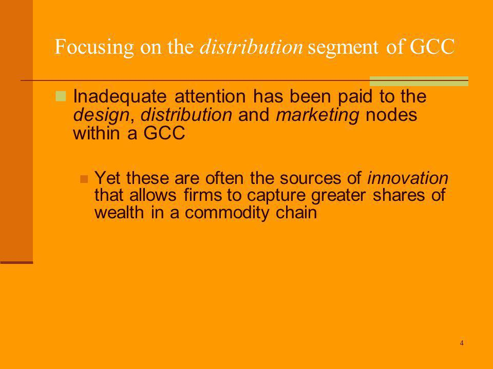 4 Focusing on the distribution segment of GCC Inadequate attention has been paid to the design, distribution and marketing nodes within a GCC Yet these are often the sources of innovation that allows firms to capture greater shares of wealth in a commodity chain