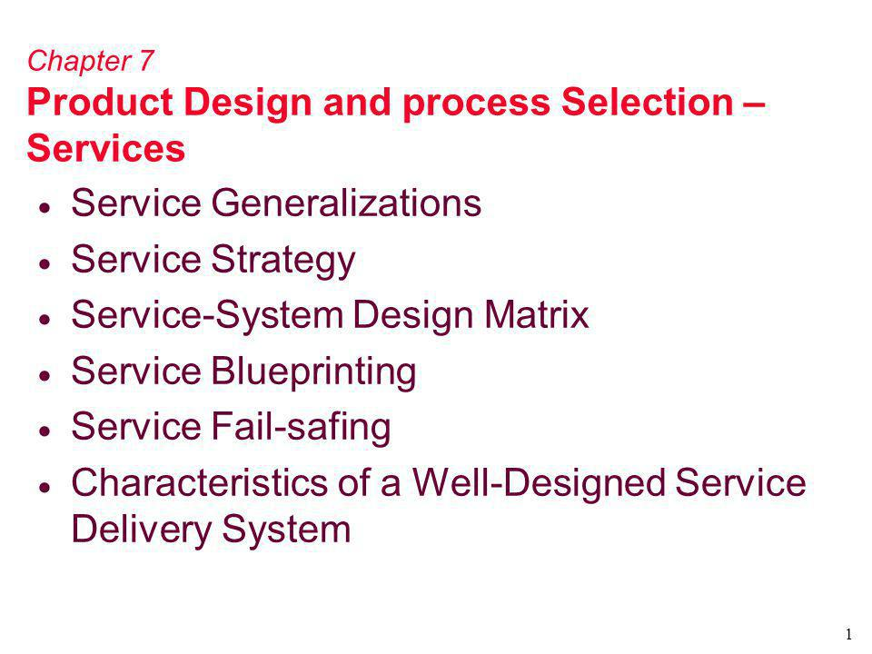 1 Chapter 7 Product Design and process Selection – Services Service Generalizations Service Strategy Service-System Design Matrix Service Blueprinting