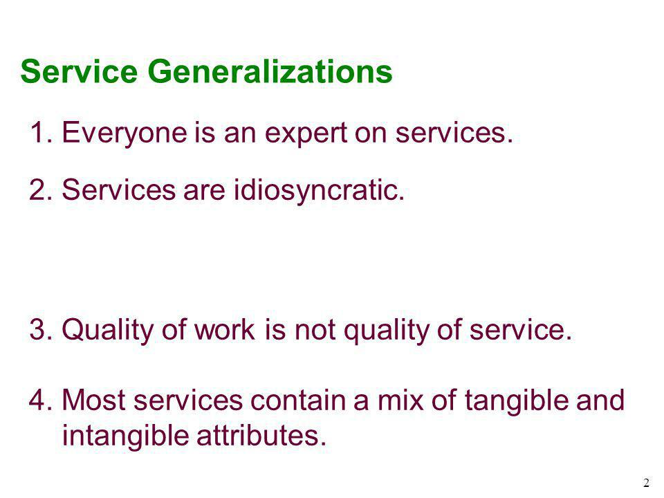 2 Service Generalizations 1. Everyone is an expert on services. 2. Services are idiosyncratic. 3. Quality of work is not quality of service. 4. Most s