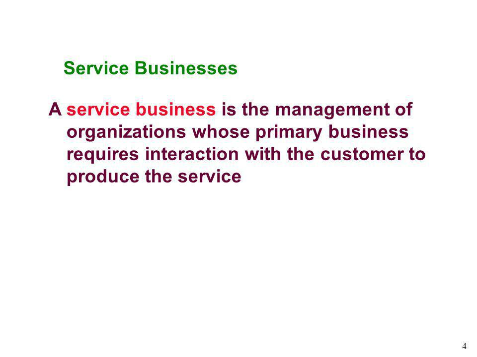 4 Service Businesses A service business is the management of organizations whose primary business requires interaction with the customer to produce th