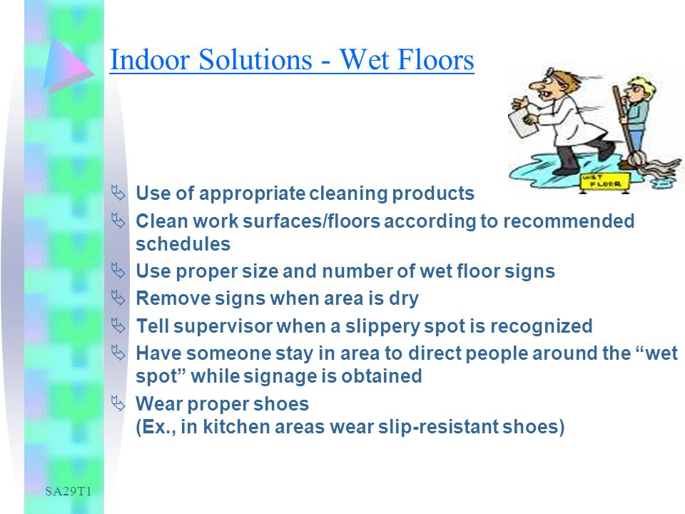 SA29T1 Indoor Solutions - Wet Floors Use of appropriate cleaning products Clean work surfaces/floors according to recommended schedules Use proper size and number of wet floor signs Remove signs when area is dry Tell supervisor when a slippery spot is recognized Have someone stay in area to direct people around the wet spot while signage is obtained Wear proper shoes (Ex., in kitchen areas wear slip-resistant shoes)