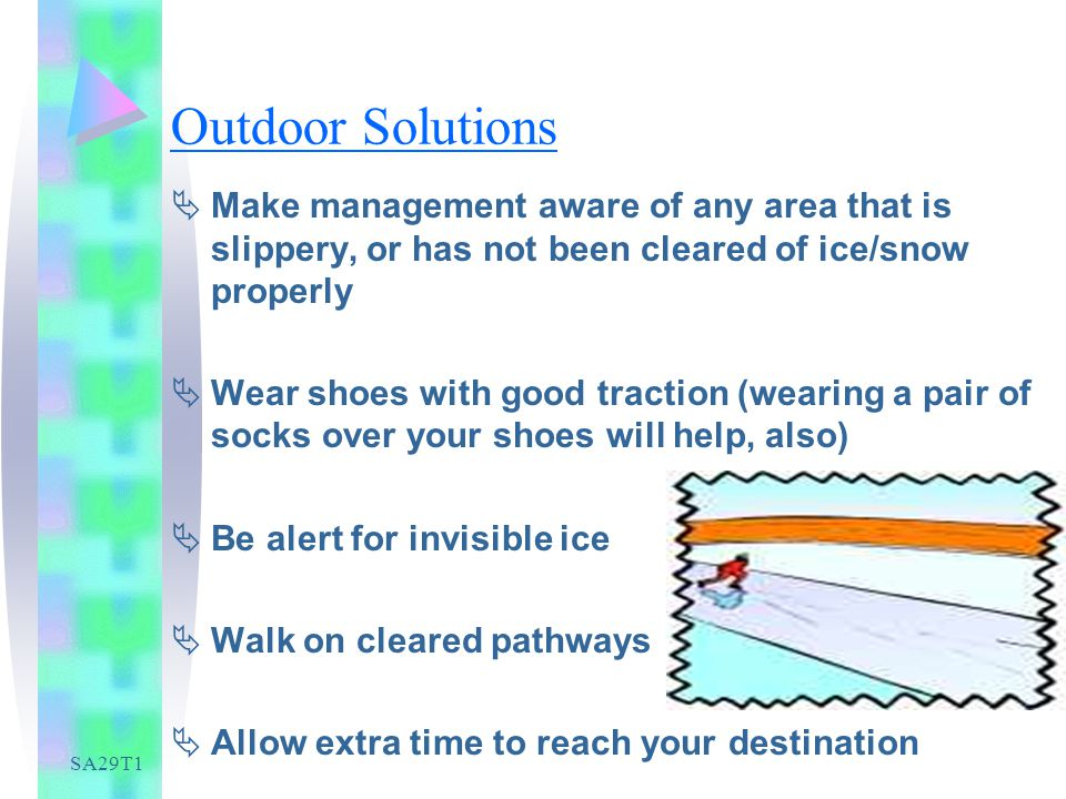 SA29T1 Outdoor Solutions Make management aware of any area that is slippery, or has not been cleared of ice/snow properly Wear shoes with good traction (wearing a pair of socks over your shoes will help, also) Be alert for invisible ice Walk on cleared pathways Allow extra time to reach your destination