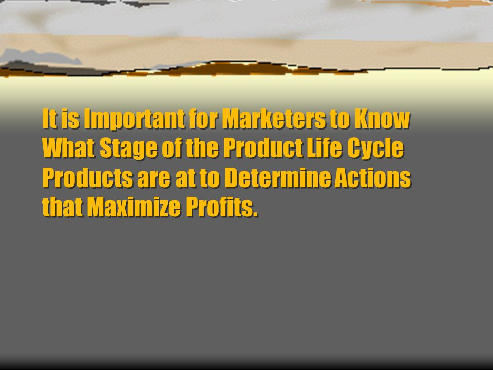 It is Important for Marketers to Know What Stage of the Product Life Cycle Products are at to Determine Actions that Maximize Profits.