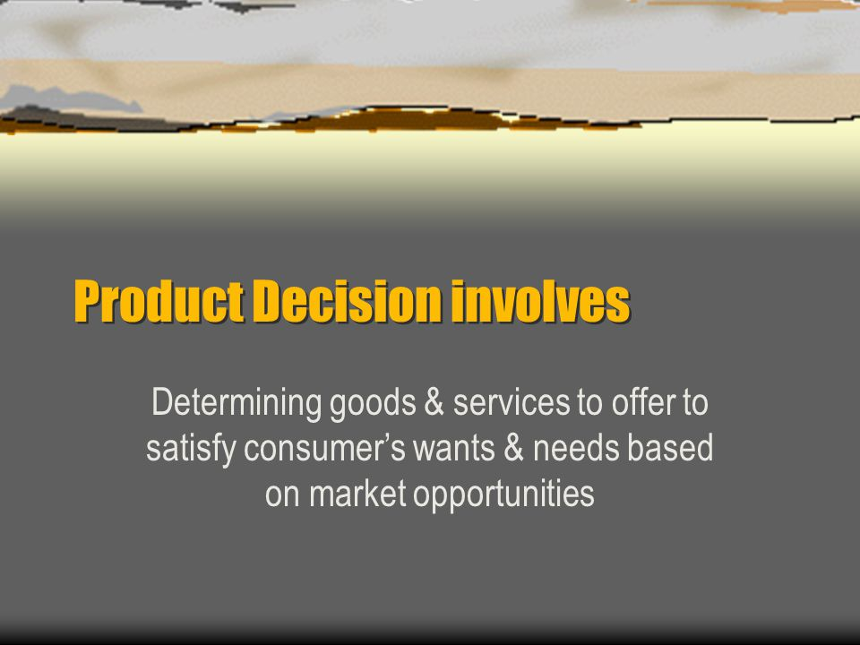 Product Decision involves Determining goods & services to offer to satisfy consumers wants & needs based on market opportunities