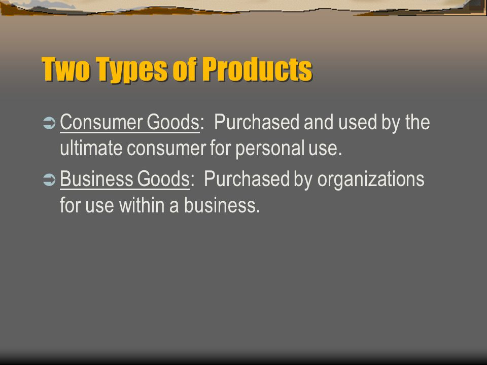 Two Types of Products Consumer Goods: Purchased and used by the ultimate consumer for personal use.