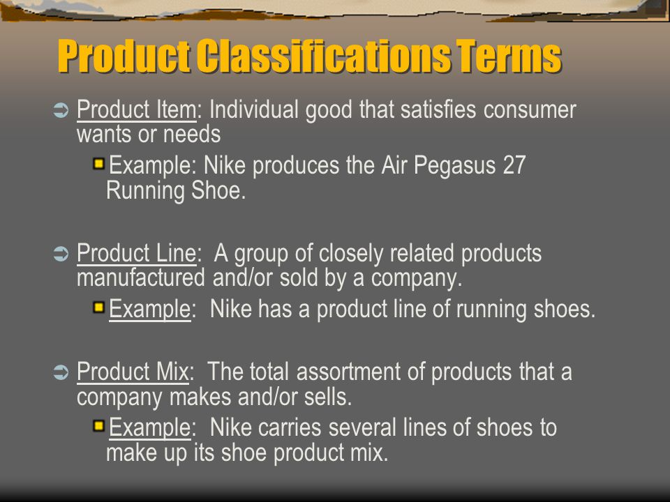 Product Classifications Terms Product Item: Individual good that satisfies consumer wants or needs Example: Nike produces the Air Pegasus 27 Running Shoe.