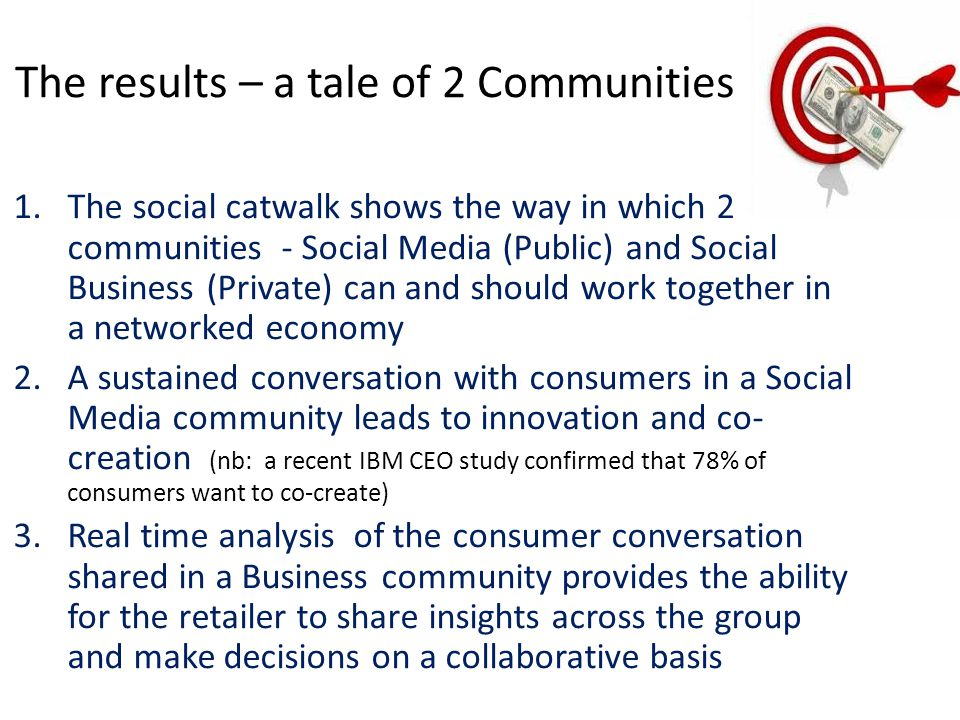 The results – a tale of 2 Communities 1.The social catwalk shows the way in which 2 communities - Social Media (Public) and Social Business (Private) can and should work together in a networked economy 2.A sustained conversation with consumers in a Social Media community leads to innovation and co- creation (nb: a recent IBM CEO study confirmed that 78% of consumers want to co-create) 3.Real time analysis of the consumer conversation shared in a Business community provides the ability for the retailer to share insights across the group and make decisions on a collaborative basis
