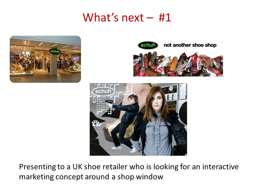 Whats next – #1 Presenting to a UK shoe retailer who is looking for an interactive marketing concept around a shop window