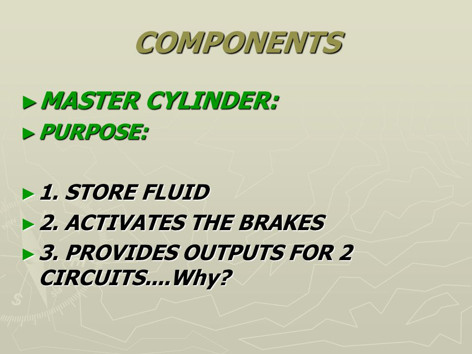COMPONENTS MASTER CYLINDER: MASTER CYLINDER: PURPOSE: PURPOSE: 1. STORE FLUID 1. STORE FLUID 2. ACTIVATES THE BRAKES 2. ACTIVATES THE BRAKES 3. PROVID