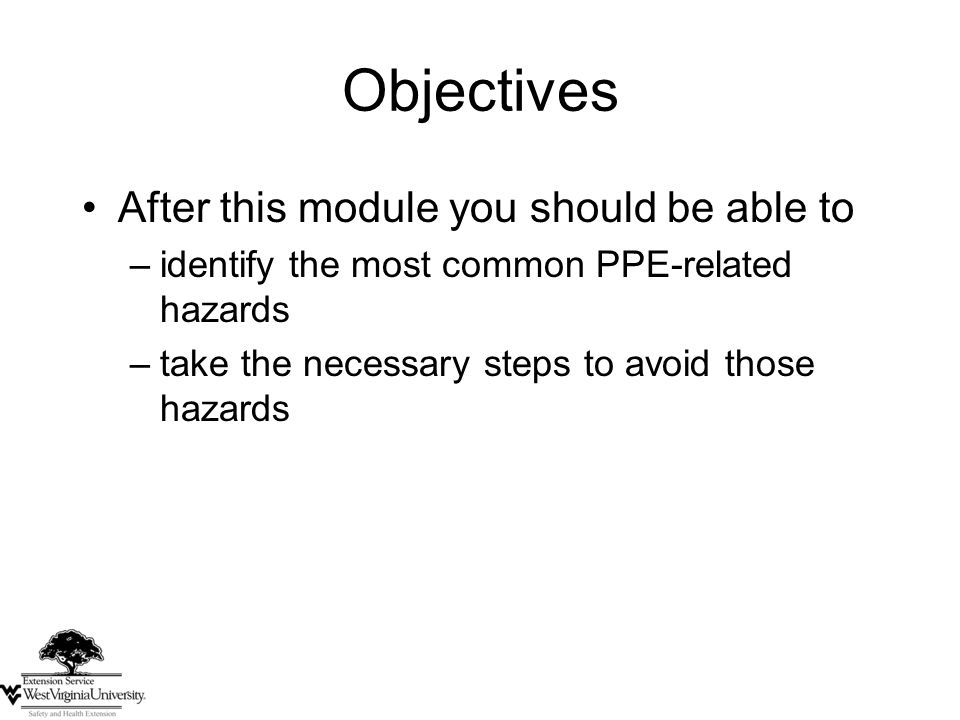 Objectives After this module you should be able to –identify the most common PPE-related hazards –take the necessary steps to avoid those hazards
