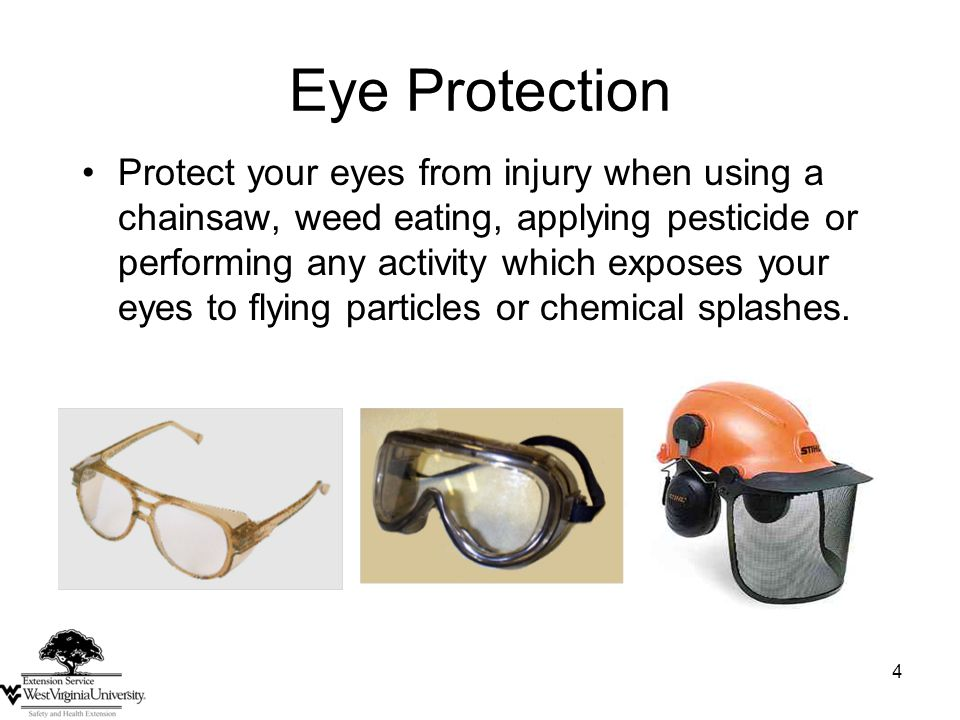 4 Eye Protection Protect your eyes from injury when using a chainsaw, weed eating, applying pesticide or performing any activity which exposes your ey