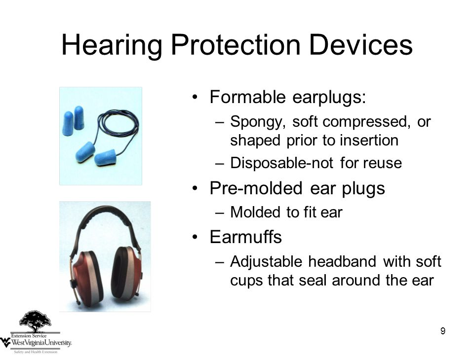 9 Hearing Protection Devices Formable earplugs: –Spongy, soft compressed, or shaped prior to insertion –Disposable-not for reuse Pre-molded ear plugs