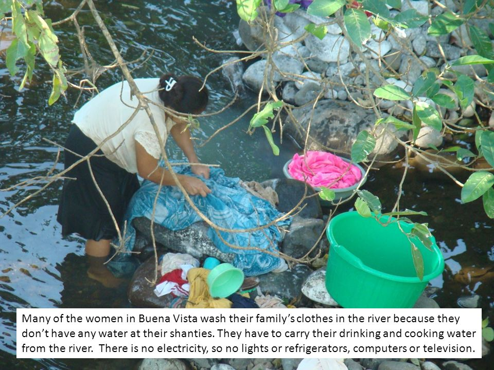 Many of the women in Buena Vista wash their familys clothes in the river because they dont have any water at their shanties.
