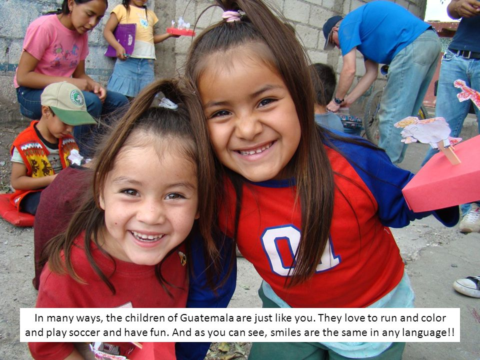 In many ways, the children of Guatemala are just like you.