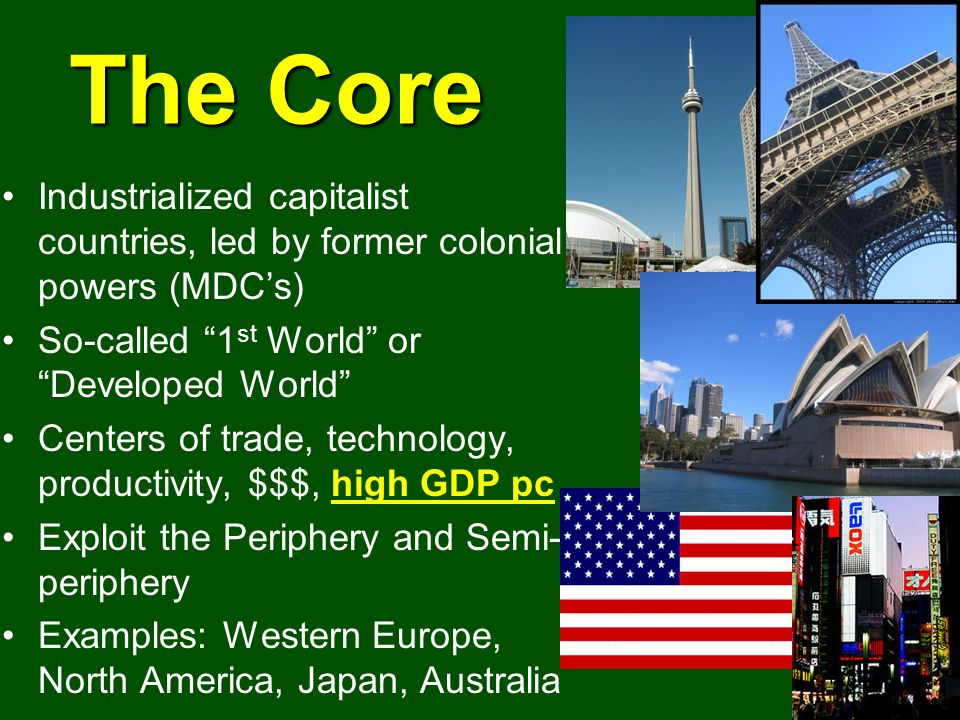The Core Industrialized capitalist countries, led by former colonial powers (MDCs) So-called 1 st World or Developed World Centers of trade, technology, productivity, $$$, high GDP pc Exploit the Periphery and Semi- periphery Examples: Western Europe, North America, Japan, Australia