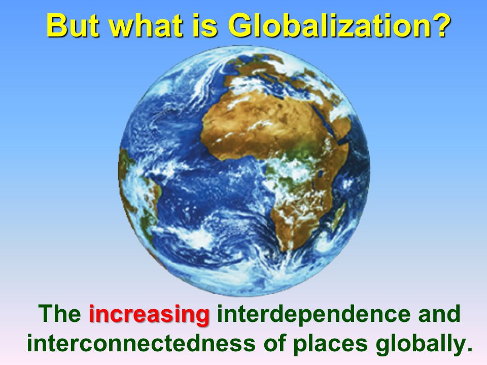 But what is Globalization? But what is Globalization? increasing The increasing interdependence and interconnectedness of places globally.