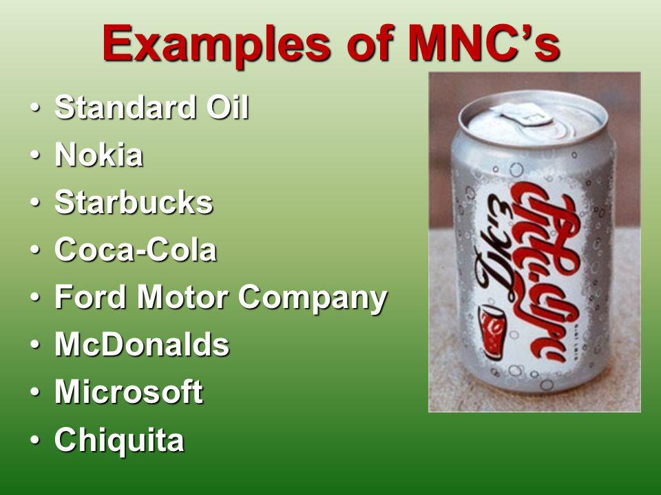 Examples of MNCs Standard OilStandard Oil NokiaNokia StarbucksStarbucks Coca-ColaCoca-Cola Ford Motor CompanyFord Motor Company McDonaldsMcDonalds MicrosoftMicrosoft ChiquitaChiquita