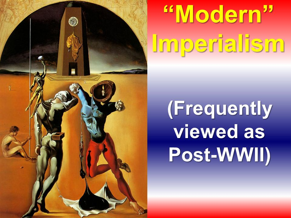 Modern Imperialism (Frequently viewed as Post-WWII)