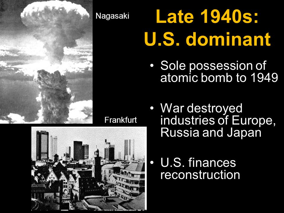 Late 1940s: U.S. dominant Sole possession of atomic bomb to 1949 War destroyed industries of Europe, Russia and Japan U.S. finances reconstruction Nag
