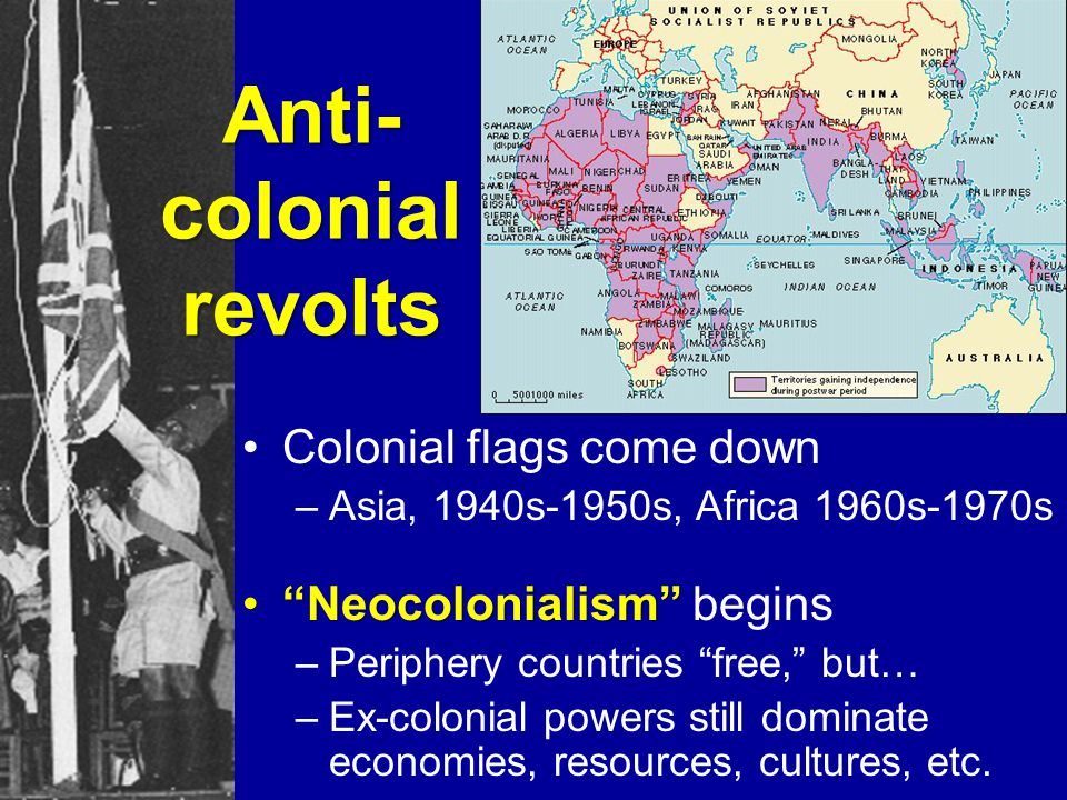 Anti- colonial revolts Colonial flags come down –Asia, 1940s-1950s, Africa 1960s-1970s NeocolonialismNeocolonialism begins –Periphery countries free, but… –Ex-colonial powers still dominate economies, resources, cultures, etc.