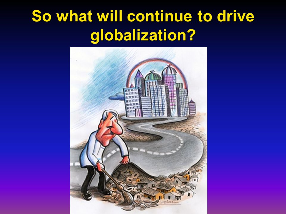 So what will continue to drive globalization