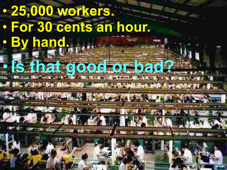 25,000 workers.25,000 workers. For 30 cents an hour.For 30 cents an hour.