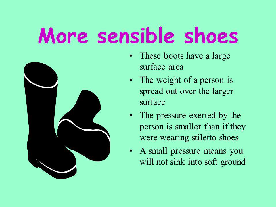Sensible shoes? The force of our body pushing down will exert a pressure The surface area of our shoes in contact with the ground will affect the pres
