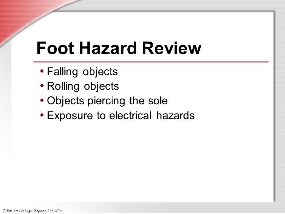 © Business & Legal Reports, Inc. 0704 Foot Hazard Review Falling objects Rolling objects Objects piercing the sole Exposure to electrical hazards