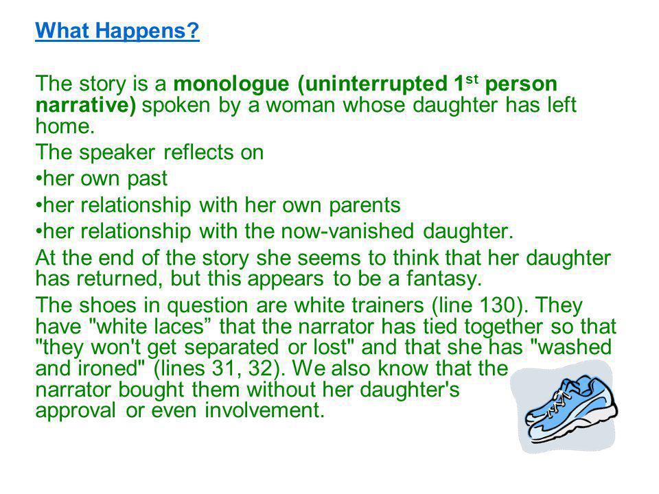 What Happens? The story is a monologue (uninterrupted 1 st person narrative) spoken by a woman whose daughter has left home. The speaker reflects on h